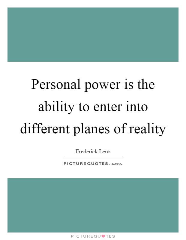 Personal power is the ability to enter into different planes of reality Picture Quote #1
