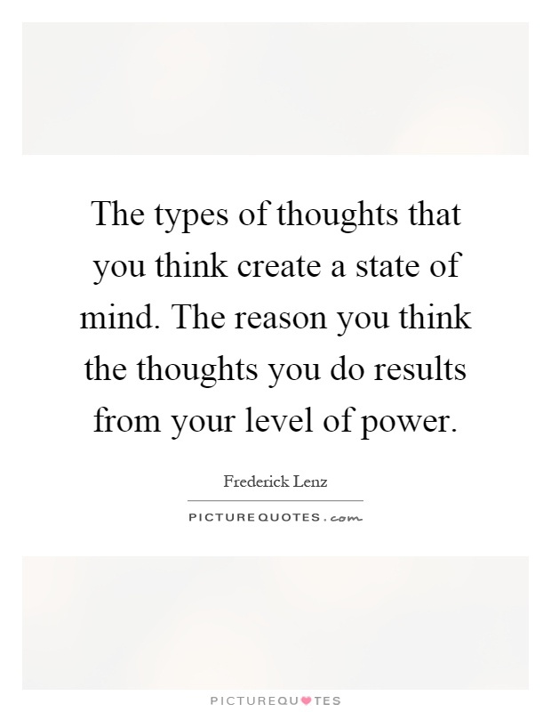 The types of thoughts that you think create a state of mind. The reason you think the thoughts you do results from your level of power Picture Quote #1