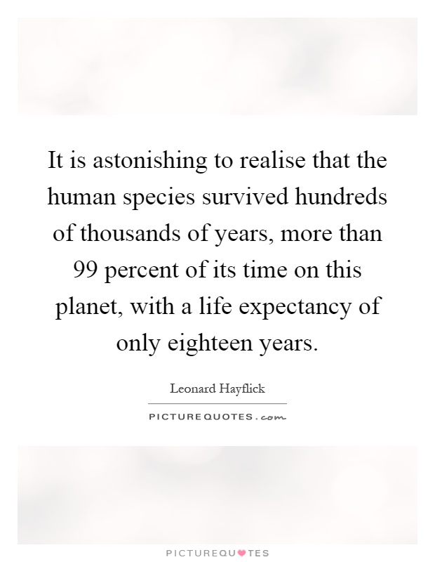 It Is Astonishing To Realise That The Human Species Survived Hundreds Of  Thousands Of Years, More Than 99 Percent Of Its Time On This Planet, ...