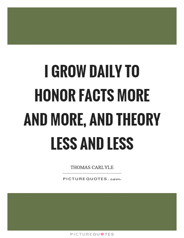 I grow daily to honor facts more and more, and theory less and less Picture Quote #1