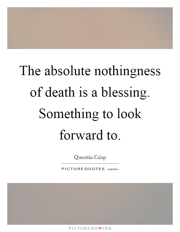 The absolute nothingness of death is a blessing. Something to look forward to Picture Quote #1