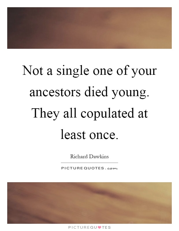 Not a single one of your ancestors died young. They all copulated at least once Picture Quote #1