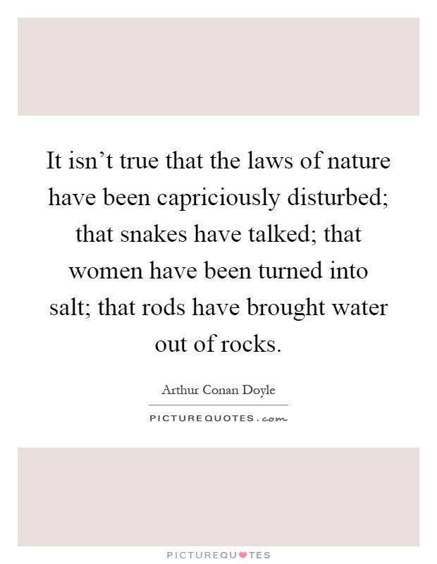 It isn't true that the laws of nature have been capriciously disturbed; that snakes have talked; that women have been turned into salt; that rods have brought water out of rocks Picture Quote #1