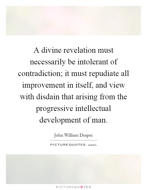 A divine revelation must necessarily be intolerant of contradiction; it must repudiate all improvement in itself, and view with disdain that arising from the progressive intellectual development of man Picture Quote #1