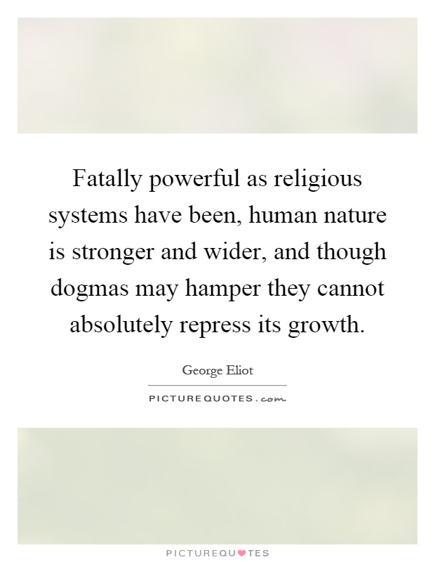 Fatally powerful as religious systems have been, human nature is stronger and wider, and though dogmas may hamper they cannot absolutely repress its growth Picture Quote #1