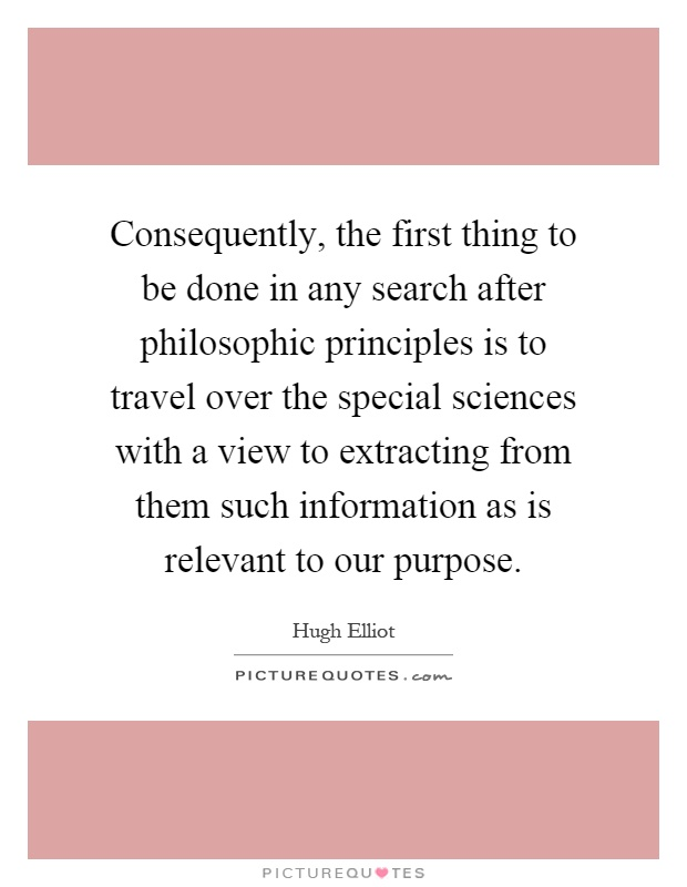 Consequently, the first thing to be done in any search after philosophic principles is to travel over the special sciences with a view to extracting from them such information as is relevant to our purpose Picture Quote #1