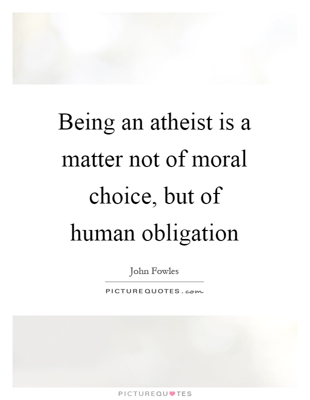 Being an atheist is a matter not of moral choice, but of human obligation Picture Quote #1