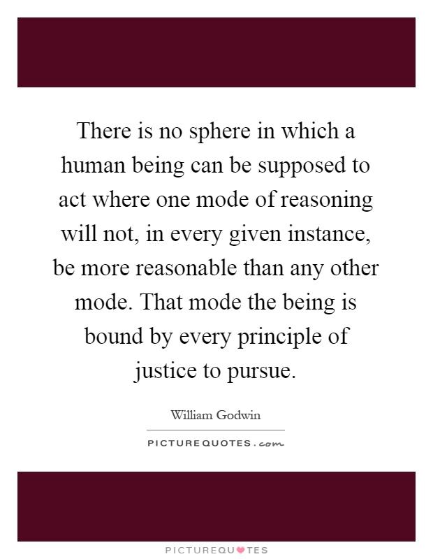 There is no sphere in which a human being can be supposed to act where one mode of reasoning will not, in every given instance, be more reasonable than any other mode. That mode the being is bound by every principle of justice to pursue Picture Quote #1