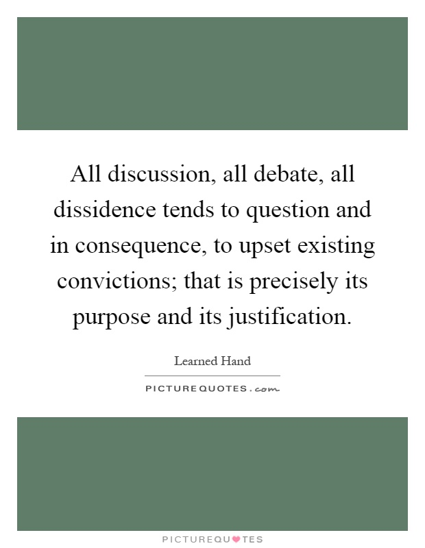 All discussion, all debate, all dissidence tends to question and in consequence, to upset existing convictions; that is precisely its purpose and its justification Picture Quote #1