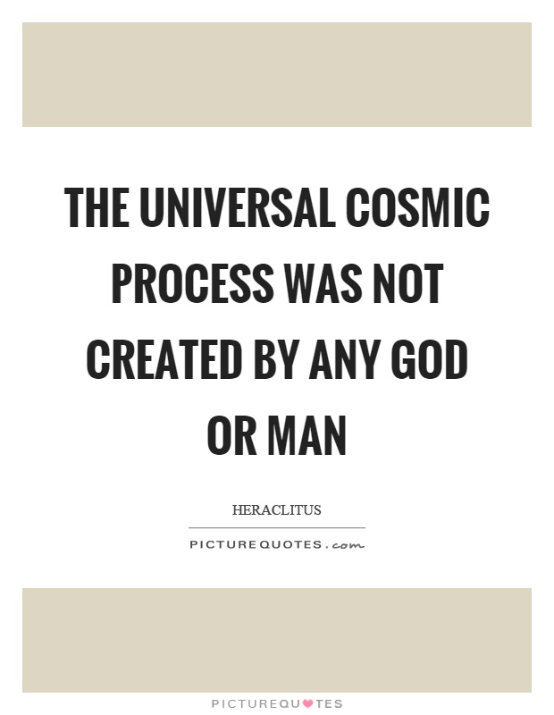 The universal cosmic process was not created by any God or man Picture Quote #1