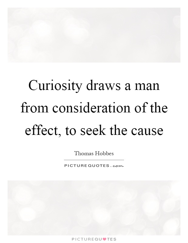 Curiosity draws a man from consideration of the effect, to seek the cause Picture Quote #1