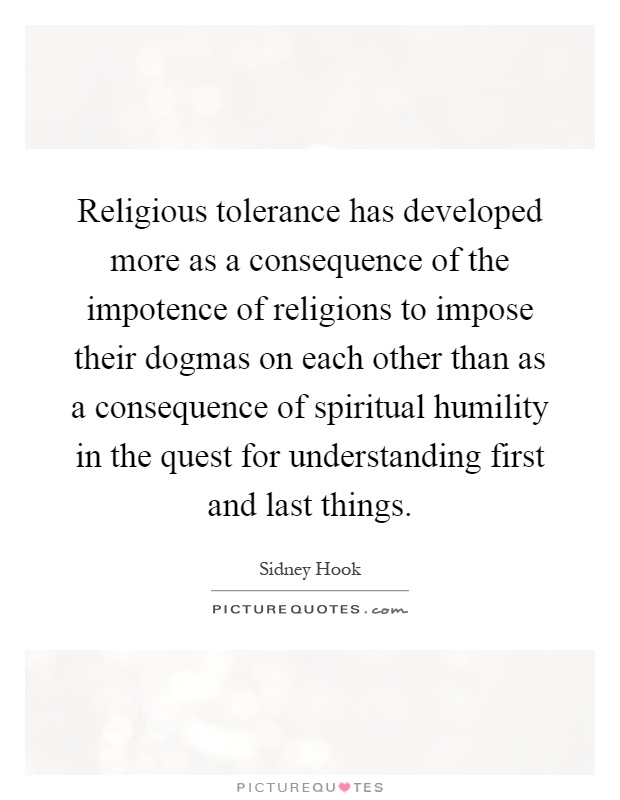 Religious tolerance has developed more as a consequence of the impotence of religions to impose their dogmas on each other than as a consequence of spiritual humility in the quest for understanding first and last things Picture Quote #1