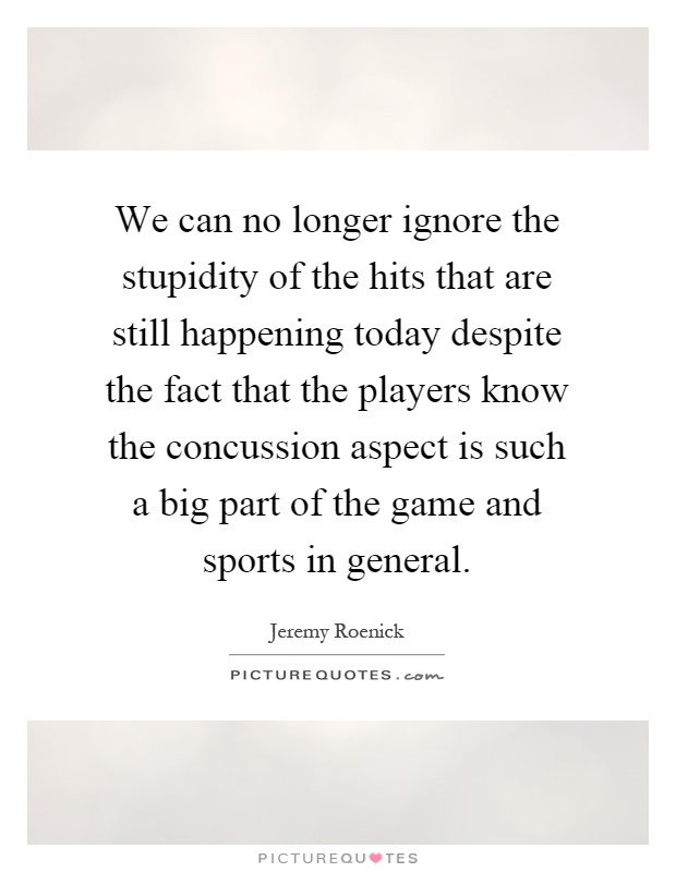 We can no longer ignore the stupidity of the hits that are still happening today despite the fact that the players know the concussion aspect is such a big part of the game and sports in general Picture Quote #1