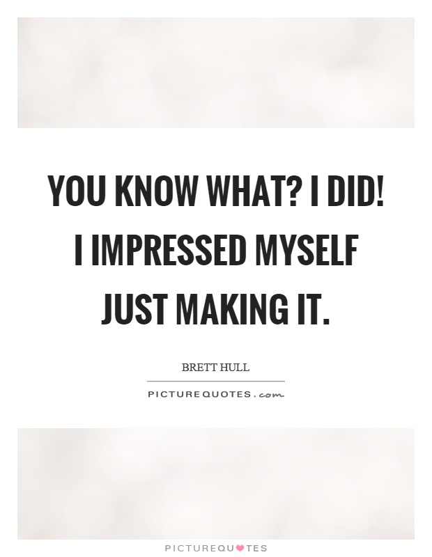 You know what? I did! I impressed myself just making it Picture Quote #1