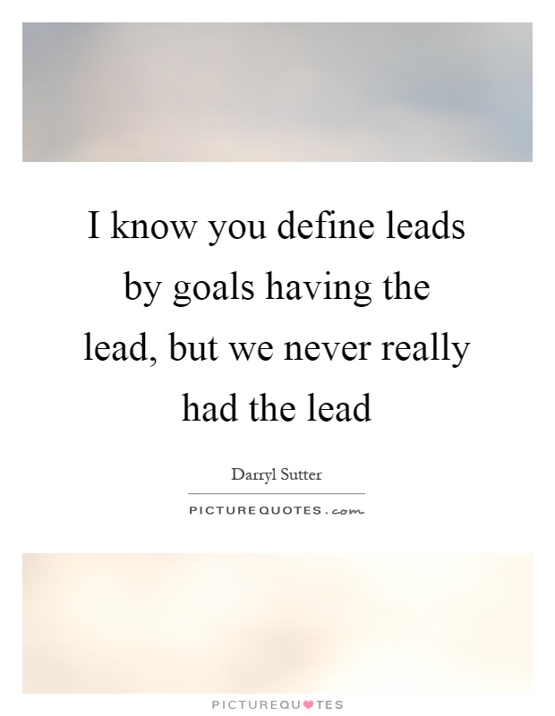I know you define leads by goals having the lead, but we never really had the lead Picture Quote #1