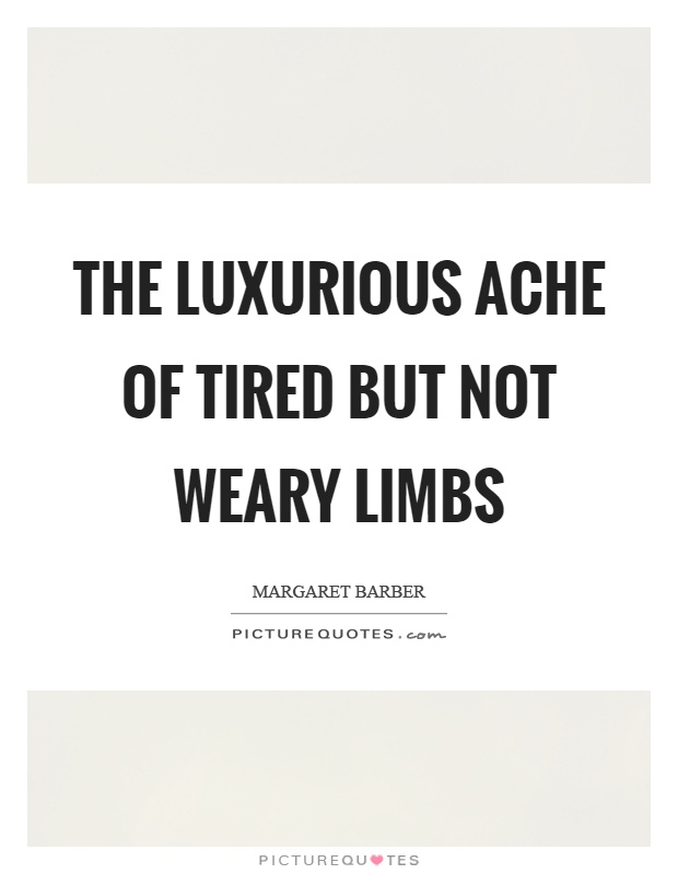 The luxurious ache of tired but not weary limbs Picture Quote #1
