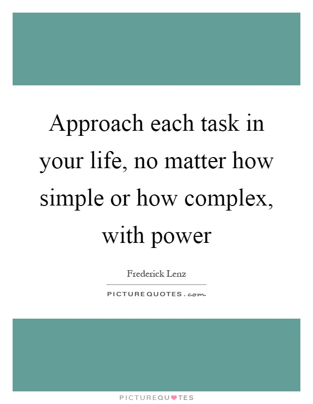 Approach each task in your life, no matter how simple or how complex, with power Picture Quote #1