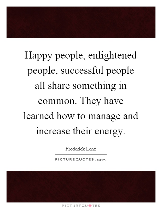Happy people, enlightened people, successful people all share something in common. They have learned how to manage and increase their energy Picture Quote #1