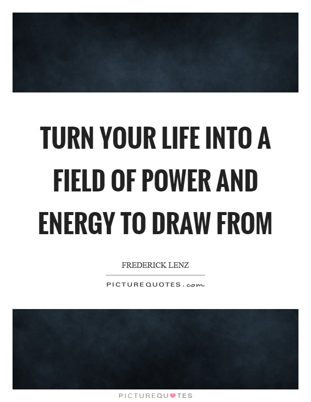 Turn your life into a field of power and energy to draw from Picture Quote #1