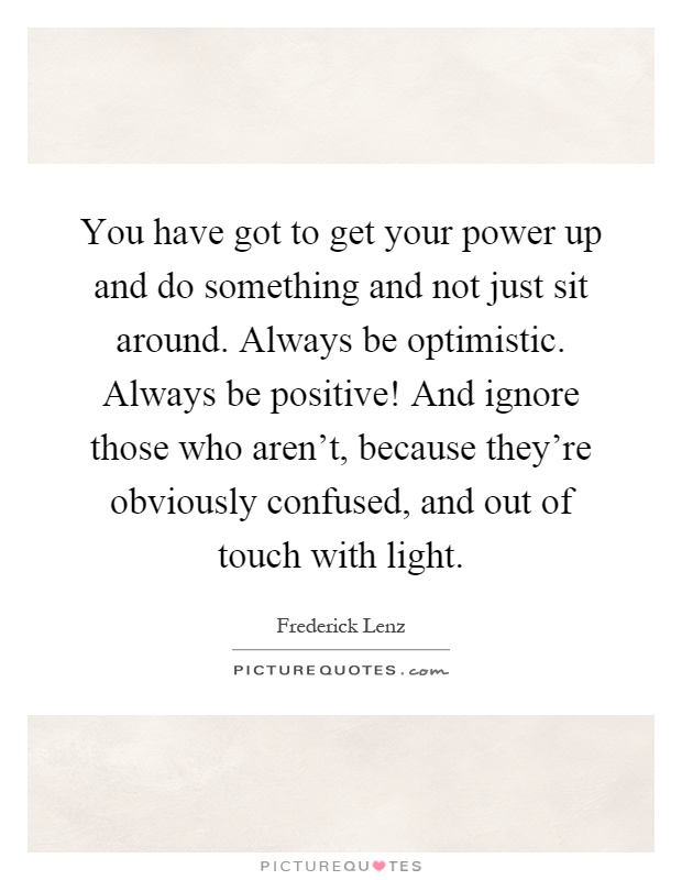 You have got to get your power up and do something and not just sit around. Always be optimistic. Always be positive! And ignore those who aren't, because they're obviously confused, and out of touch with light Picture Quote #1