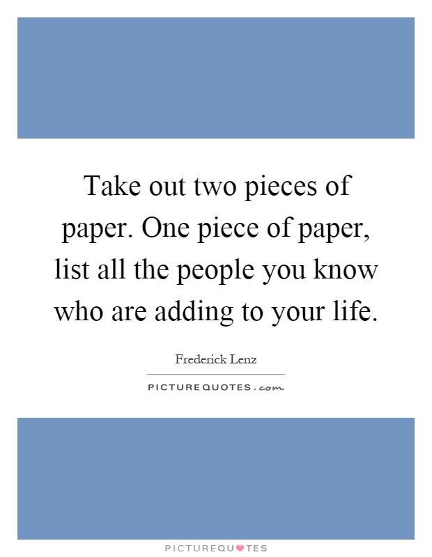 Take out two pieces of paper. One piece of paper, list all the people you know who are adding to your life Picture Quote #1