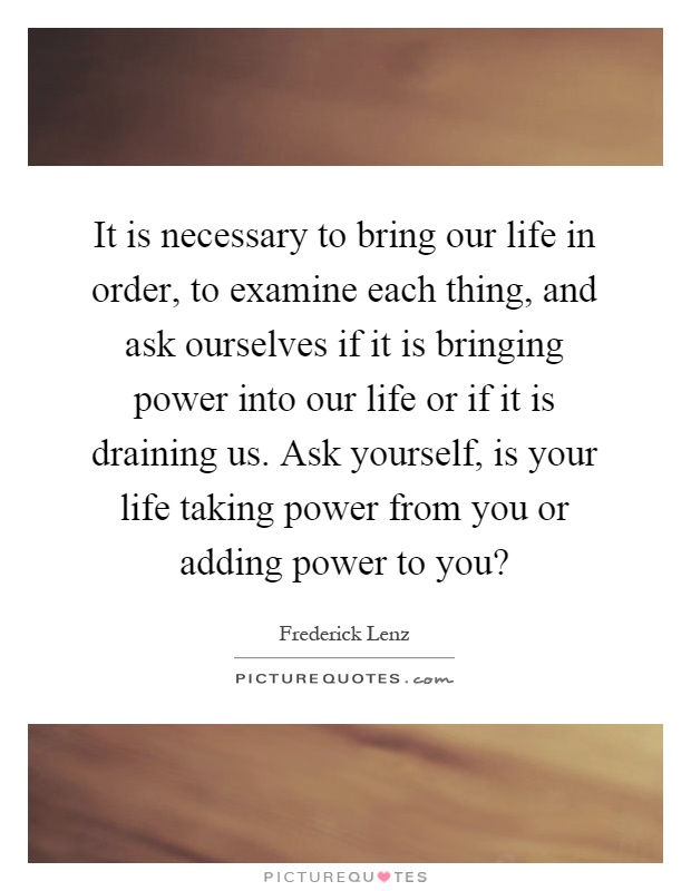 It is necessary to bring our life in order, to examine each thing, and ask ourselves if it is bringing power into our life or if it is draining us. Ask yourself, is your life taking power from you or adding power to you? Picture Quote #1