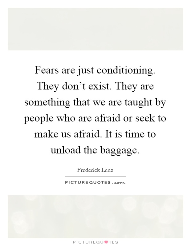 Fears are just conditioning. They don't exist. They are something that we are taught by people who are afraid or seek to make us afraid. It is time to unload the baggage Picture Quote #1