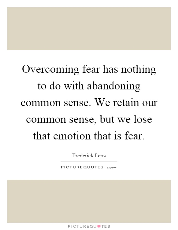 Overcoming fear has nothing to do with abandoning common sense. We retain our common sense, but we lose that emotion that is fear Picture Quote #1