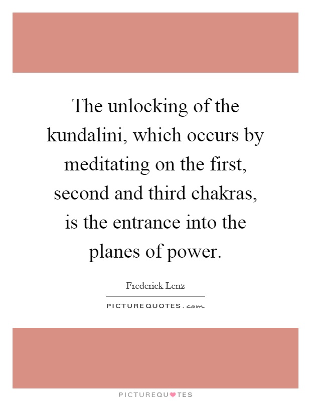 The unlocking of the kundalini, which occurs by meditating on the first, second and third chakras, is the entrance into the planes of power Picture Quote #1