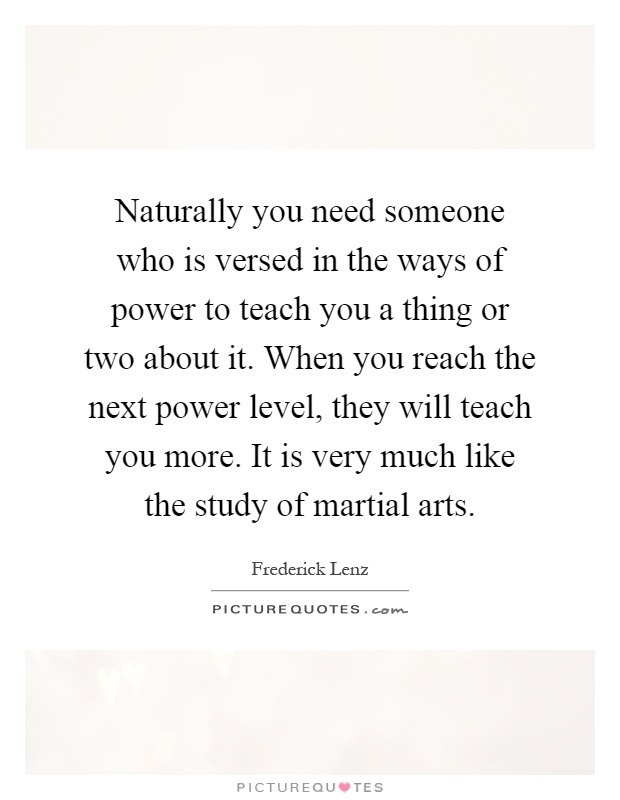 Naturally you need someone who is versed in the ways of power to teach you a thing or two about it. When you reach the next power level, they will teach you more. It is very much like the study of martial arts Picture Quote #1