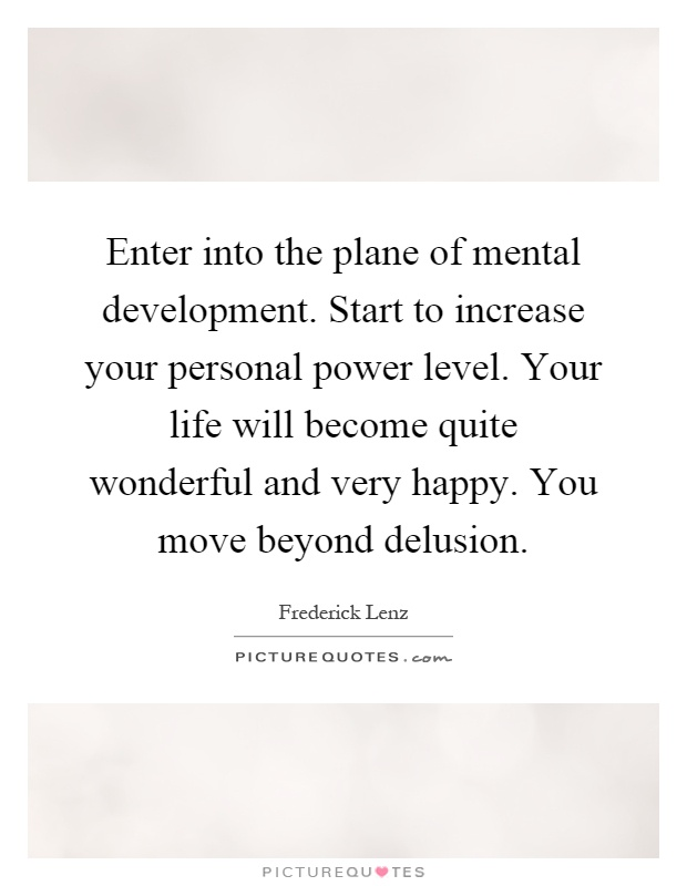 Enter into the plane of mental development. Start to increase your personal power level. Your life will become quite wonderful and very happy. You move beyond delusion Picture Quote #1