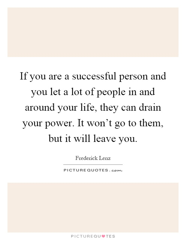 If you are a successful person and you let a lot of people in and around your life, they can drain your power. It won't go to them, but it will leave you Picture Quote #1