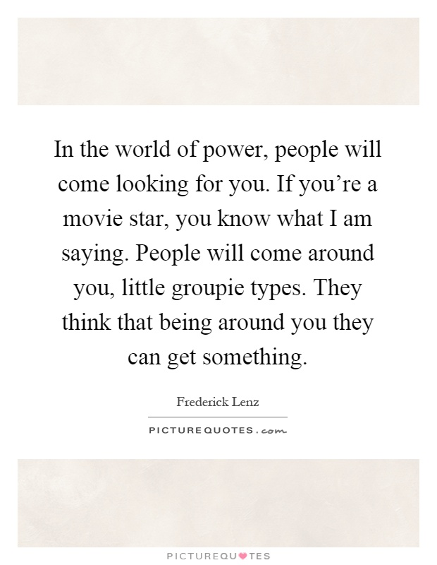 In the world of power, people will come looking for you. If you're a movie star, you know what I am saying. People will come around you, little groupie types. They think that being around you they can get something Picture Quote #1
