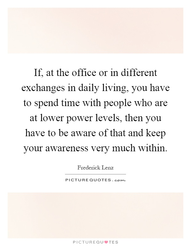 If, at the office or in different exchanges in daily living, you have to spend time with people who are at lower power levels, then you have to be aware of that and keep your awareness very much within Picture Quote #1