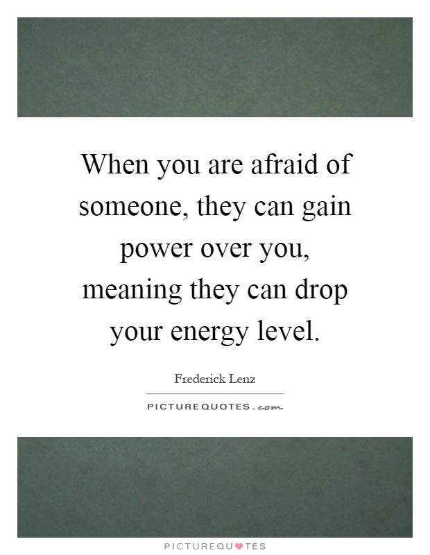 When you are afraid of someone, they can gain power over you, meaning they can drop your energy level Picture Quote #1