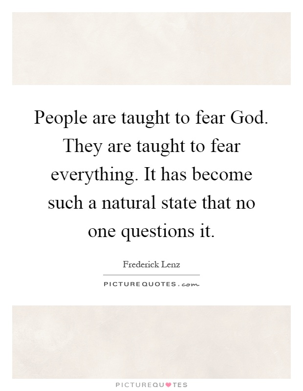 People are taught to fear God. They are taught to fear everything. It has become such a natural state that no one questions it Picture Quote #1