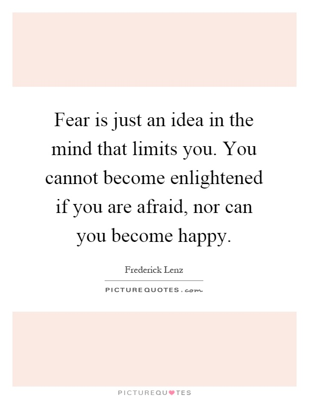 Fear is just an idea in the mind that limits you. You cannot become enlightened if you are afraid, nor can you become happy Picture Quote #1
