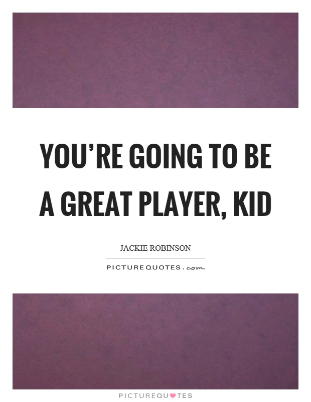 You're going to be a great player, kid Picture Quote #1