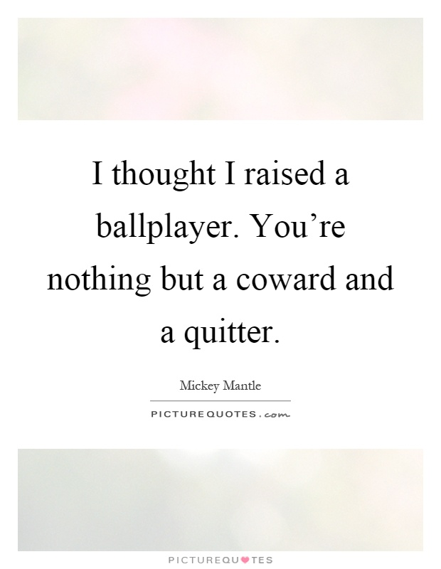 I thought I raised a ballplayer. You're nothing but a coward and a quitter Picture Quote #1