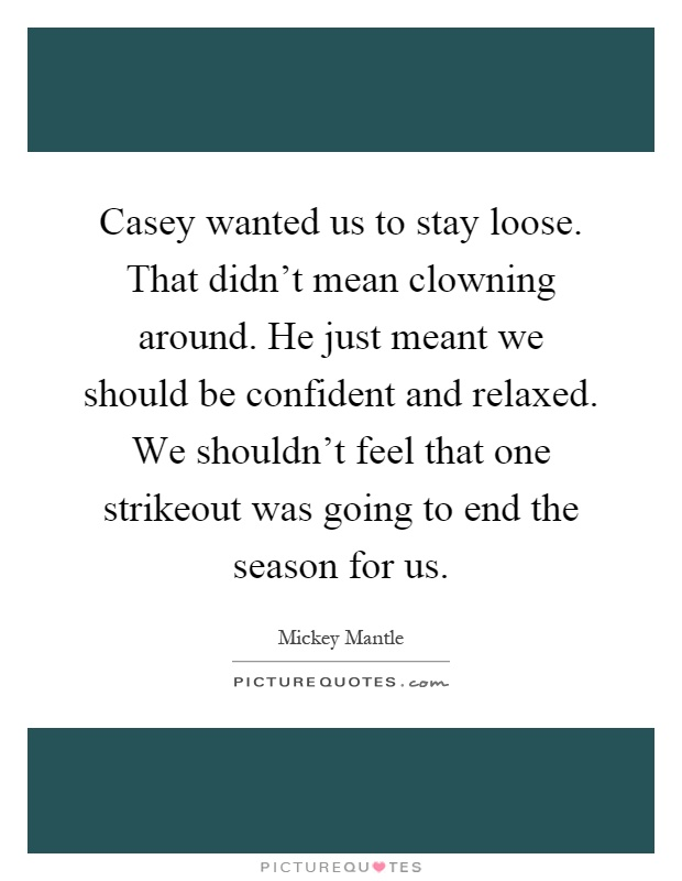 Casey wanted us to stay loose. That didn't mean clowning around. He just meant we should be confident and relaxed. We shouldn't feel that one strikeout was going to end the season for us Picture Quote #1
