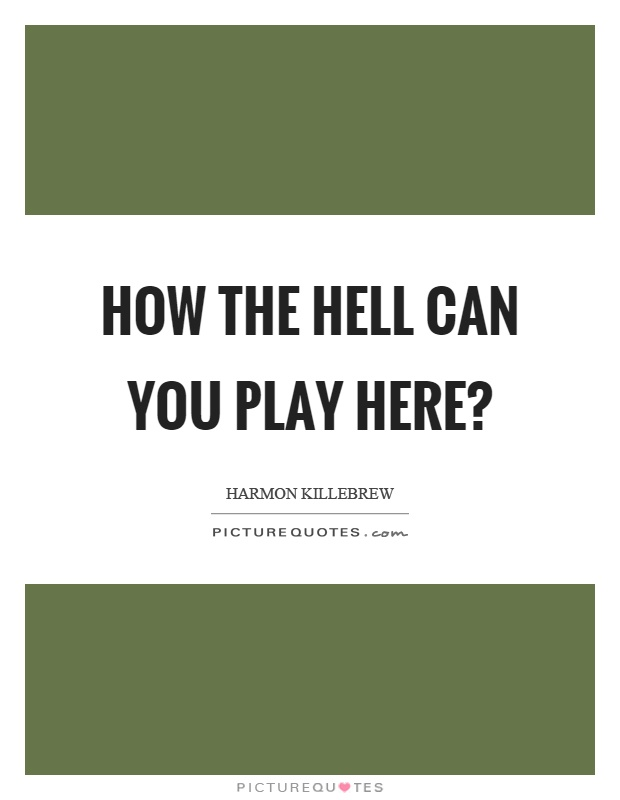 How the hell can you play here? Picture Quote #1