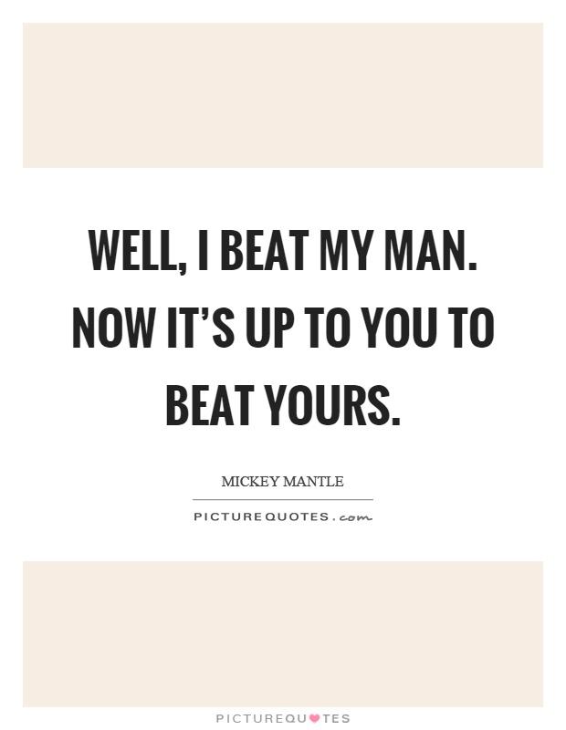 Well, I beat my man. Now it\'s up to you to beat yours ...