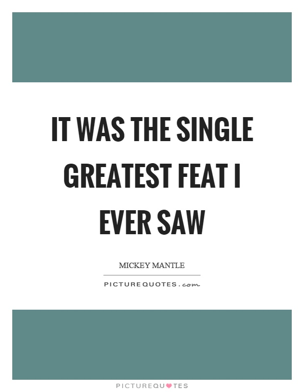 It was the single greatest feat I ever saw Picture Quote #1