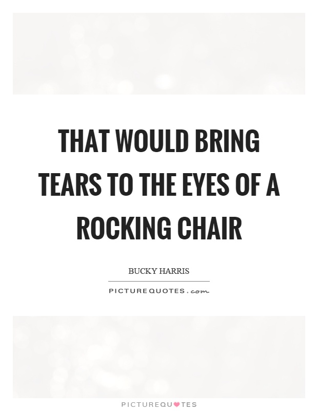 That Would Bring Tears To The Eyes Of A Rocking Chair Picture Quote