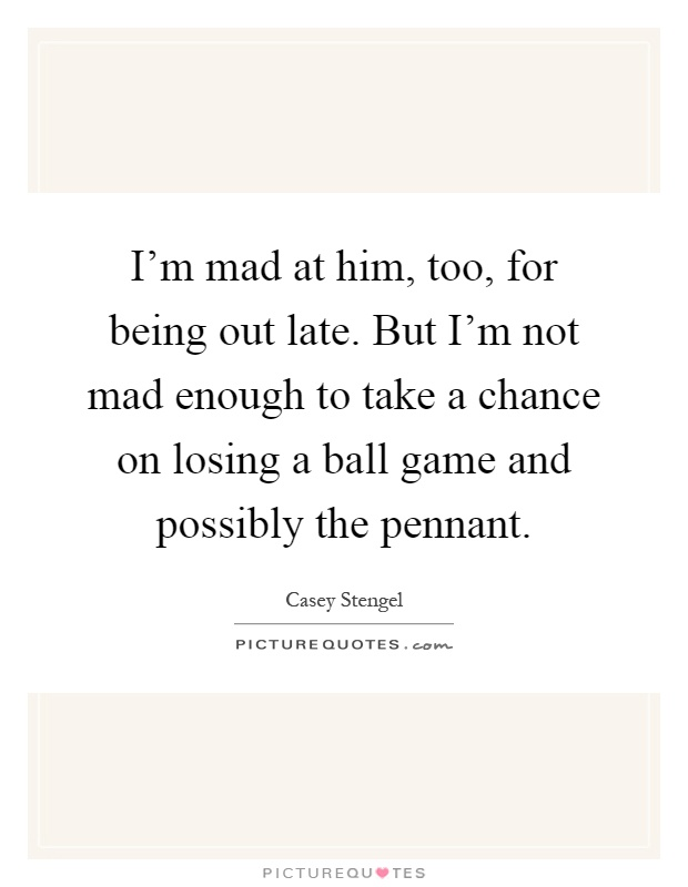 I'm mad at him, too, for being out late. But I'm not mad enough to take a chance on losing a ball game and possibly the pennant Picture Quote #1