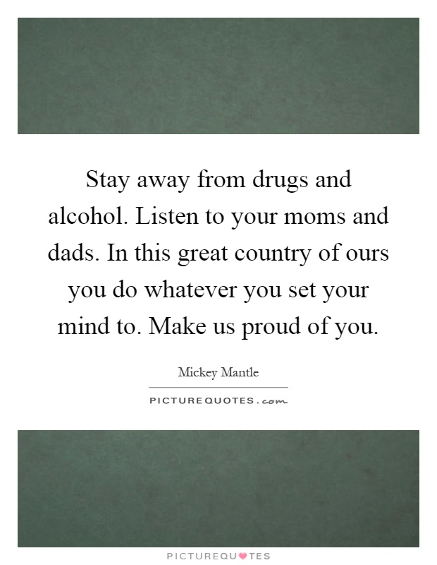 Stay away from drugs and alcohol. Listen to your moms and dads. In this great country of ours you do whatever you set your mind to. Make us proud of you Picture Quote #1