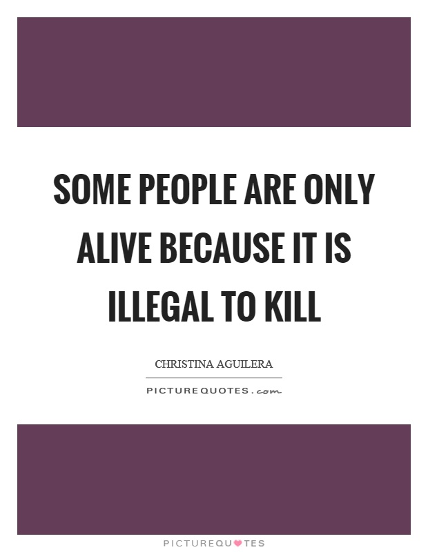 Some people are only alive because it is illegal to kill Picture Quote #1