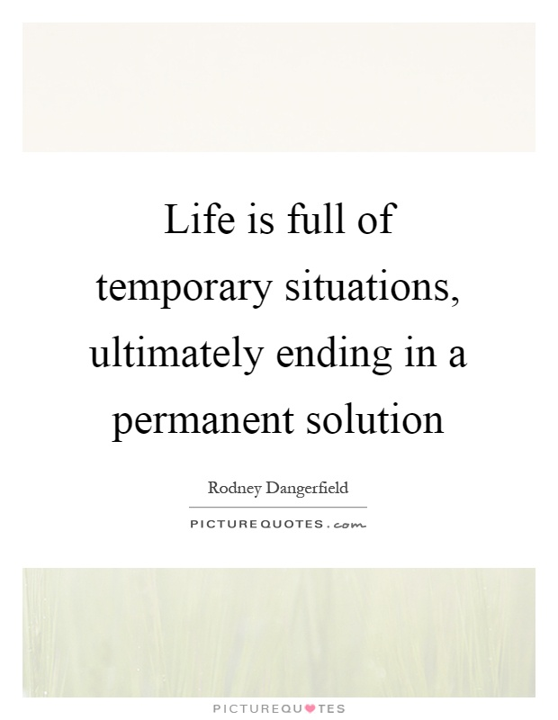 Life is full of temporary situations, ultimately ending in a permanent solution Picture Quote #1