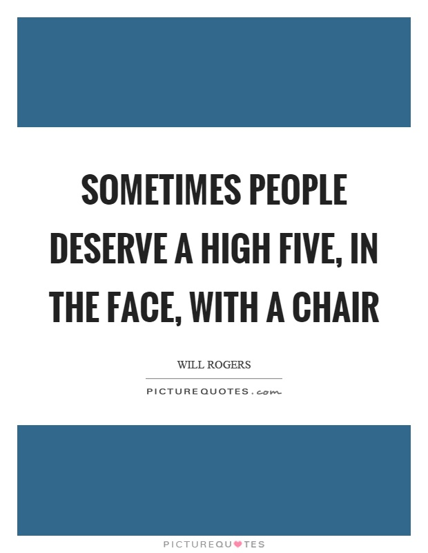 Sometimes people deserve a high five, in the face, with a chair Picture Quote #1