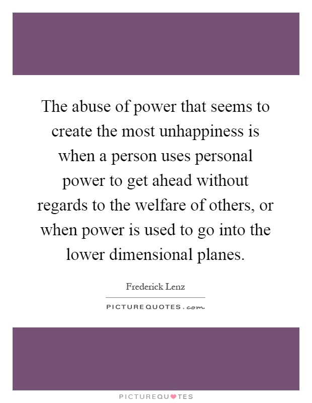 The abuse of power that seems to create the most unhappiness is when a person uses personal power to get ahead without regards to the welfare of others, or when power is used to go into the lower dimensional planes Picture Quote #1